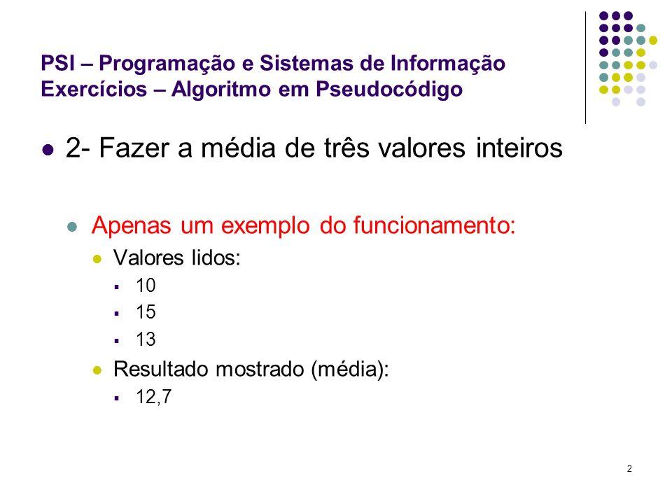2 PSI – Programação e Sistemas de Informação Exercícios – Algoritmo em Pseudocódigo 2- Fazer a média de três valores inteiros Apenas um exemplo do fun