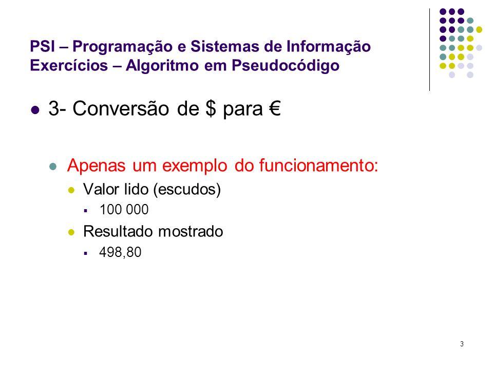 4 PSI – Programação e Sistemas de Informação Exercícios – Algoritmo em Pseudocódigo 4- Inquérito: Nome, Sexo (M/F), Ano de Nascimento Apenas um exemplo do funcionamento: Valores lidos (nome, sexo, ano de nascimento): Joel Sousa M 1985 Resultado mostrado (os mesmos dados lidos e a idade aproximada): Joel Sousa M 1985 21