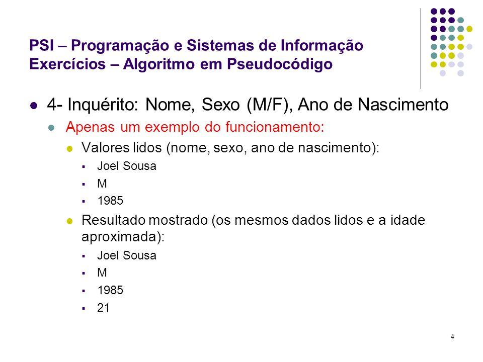4 PSI – Programação e Sistemas de Informação Exercícios – Algoritmo em Pseudocódigo 4- Inquérito: Nome, Sexo (M/F), Ano de Nascimento Apenas um exempl