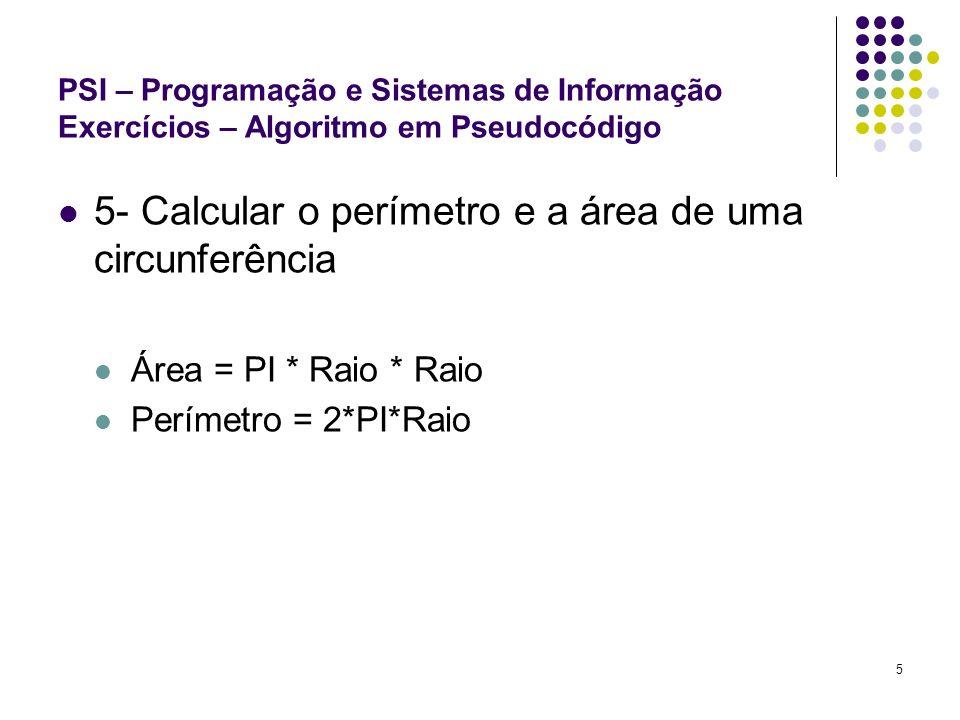 5 PSI – Programação e Sistemas de Informação Exercícios – Algoritmo em Pseudocódigo 5- Calcular o perímetro e a área de uma circunferência Área = PI *