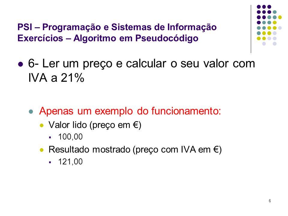 7 PSI – Programação e Sistemas de Informação Exercícios – Algoritmo em Pseudocódigo 7- Ler um preço e uma taxa de desconto e calcular o preço já com o desconto Apenas um exemplo do funcionamento: Valores lidos (preço em, taxa de desconto em %): 200,00 50 Resultado mostrado (preço em ): 100,00