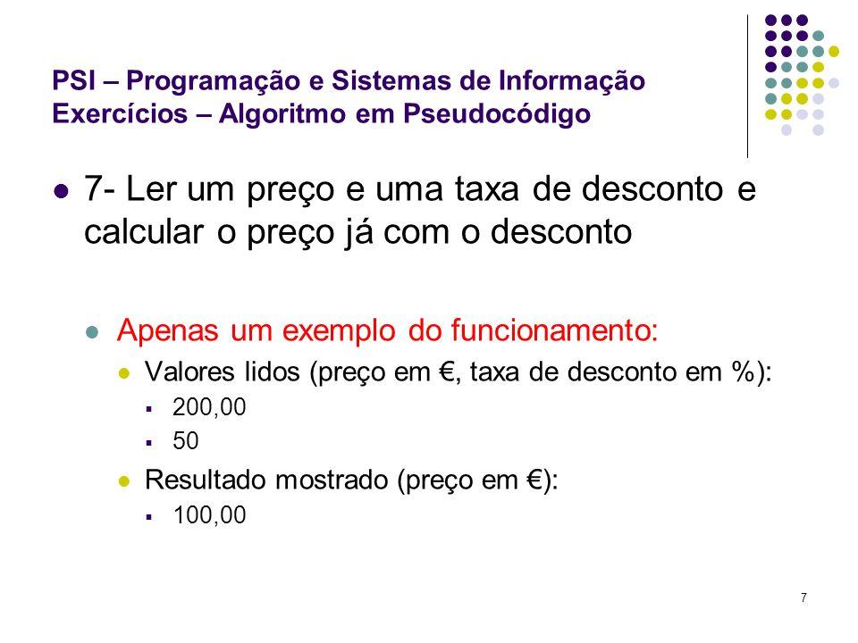7 PSI – Programação e Sistemas de Informação Exercícios – Algoritmo em Pseudocódigo 7- Ler um preço e uma taxa de desconto e calcular o preço já com o