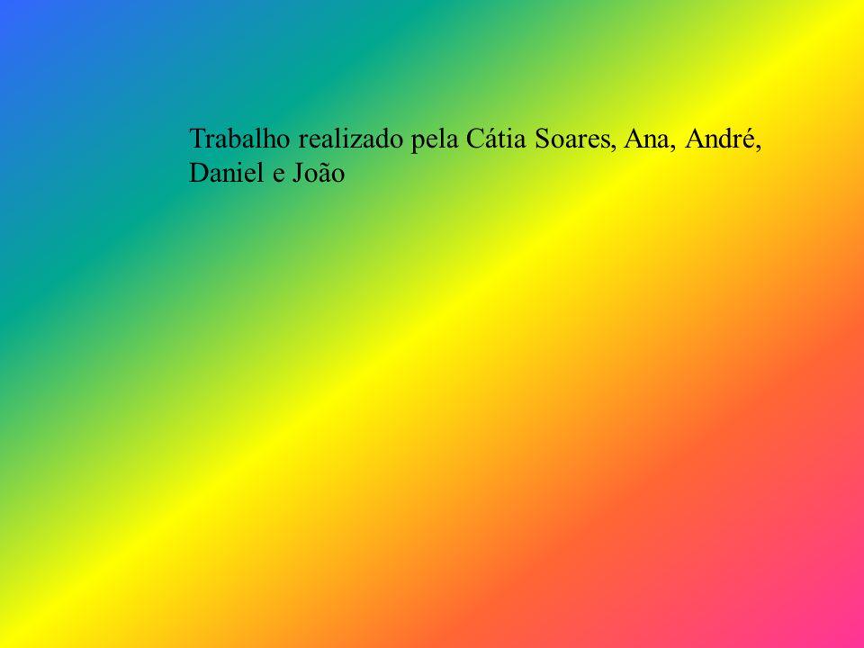 Trabalho realizado pela Cátia Soares, Ana, André, Daniel e João