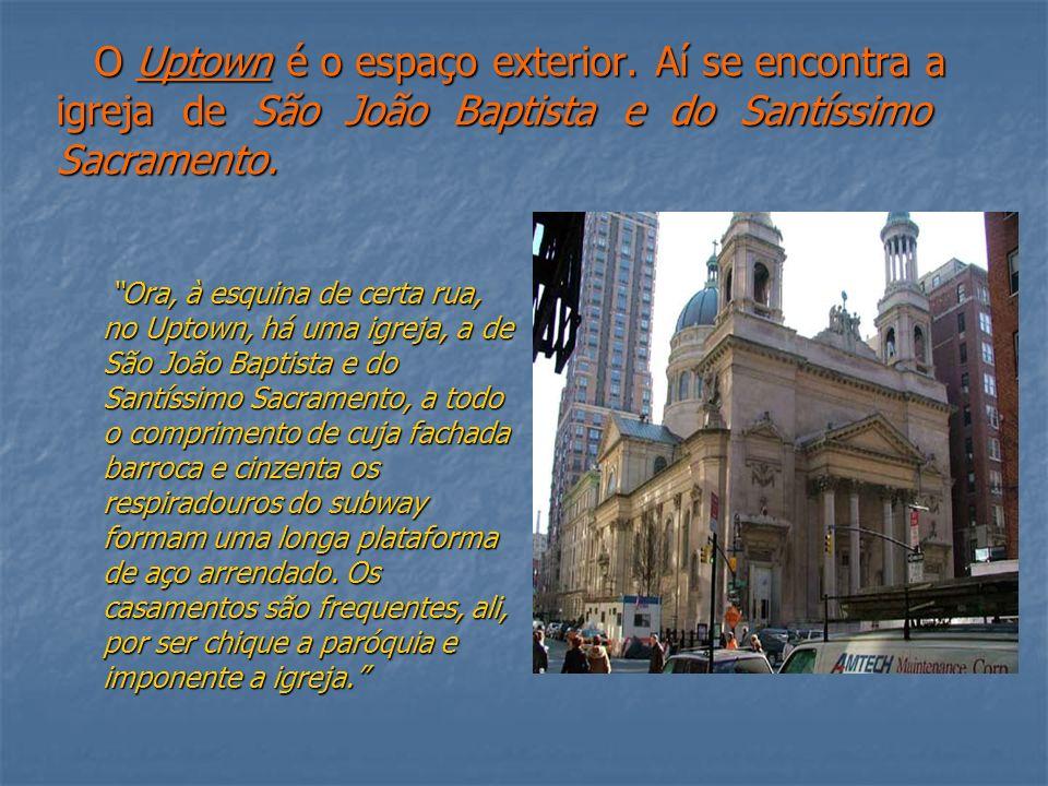 O Uptown é o espaço exterior. Aí se encontra a igreja de São João Baptista e do Santíssimo Sacramento. Ora, à esquina de certa rua, no Uptown, há uma