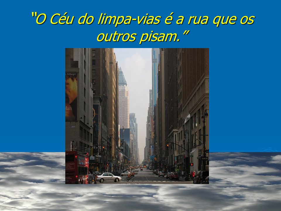O Céu do limpa-vias é a rua que os outros pisam. O Céu do limpa-vias é a rua que os outros pisam.