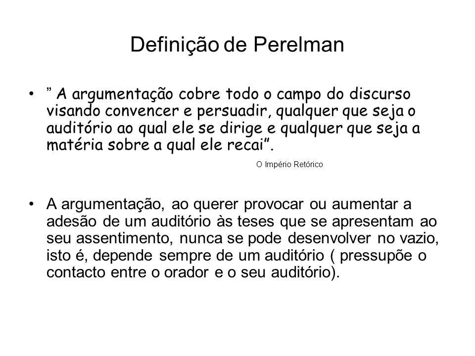 Definição de Perelman A argumentação cobre todo o campo do discurso visando convencer e persuadir, qualquer que seja o auditório ao qual ele se dirige e qualquer que seja a matéria sobre a qual ele recai.