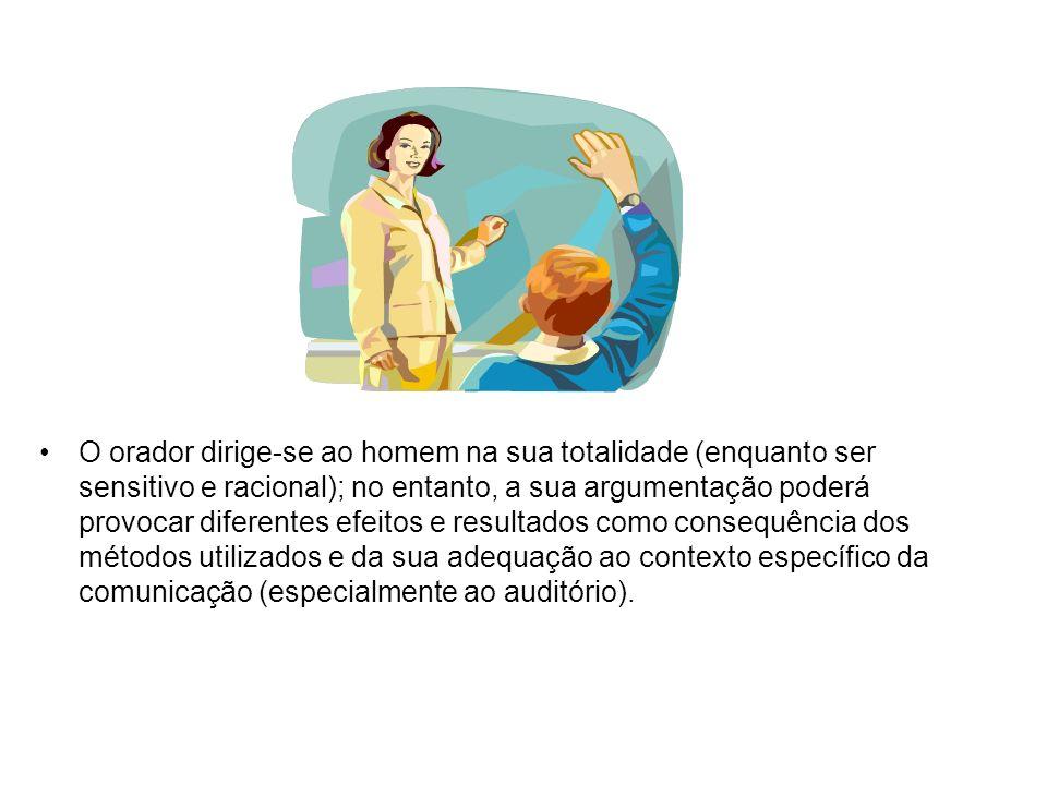 O orador dirige-se ao homem na sua totalidade (enquanto ser sensitivo e racional); no entanto, a sua argumentação poderá provocar diferentes efeitos e