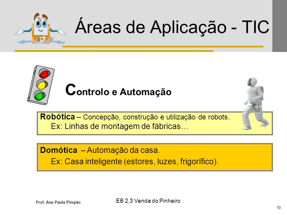 Prof. Ana Paula Pimpão 10 EB 2,3 Venda do Pinheiro Áreas de Aplicação - TIC Robótica – Concepção, construção e utilização de robots. Ex: Linhas de mon
