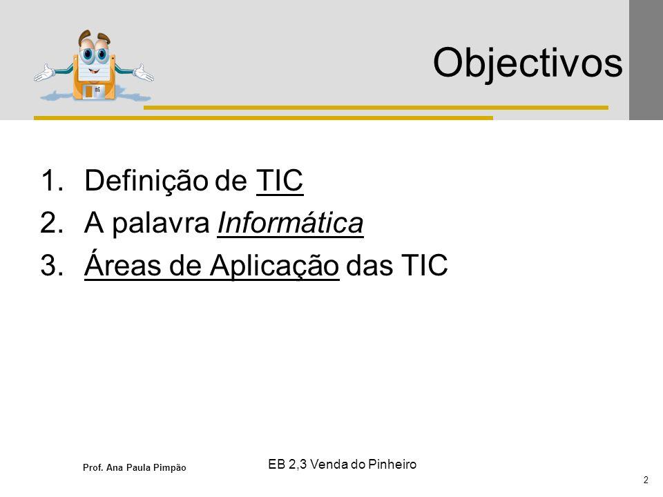 Prof. Ana Paula Pimpão 2 EB 2,3 Venda do Pinheiro Objectivos 1.Definição de TIC 2.A palavra Informática 3.Áreas de Aplicação das TIC