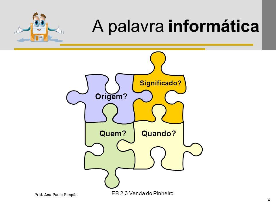 Prof. Ana Paula Pimpão 4 EB 2,3 Venda do Pinheiro A palavra informática Origem? Quem? Significado? Quando?