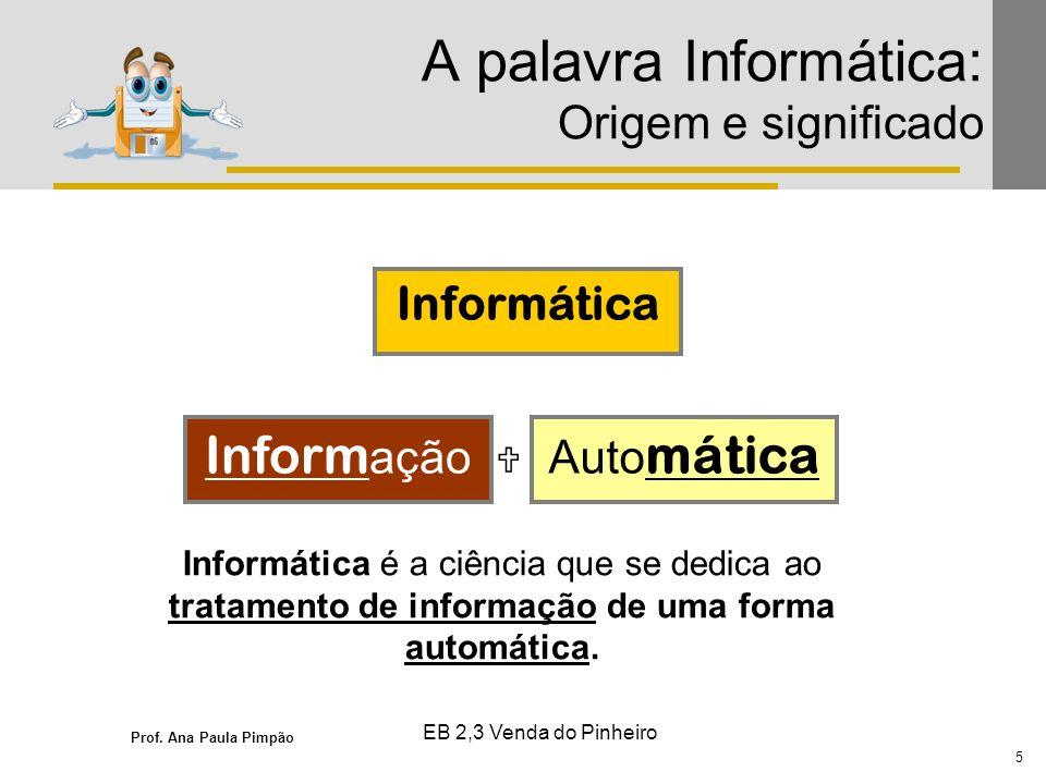 Prof. Ana Paula Pimpão 5 EB 2,3 Venda do Pinheiro A palavra Informática: Origem e significado Informática Inform açãoAuto mática Informática é a ciênc