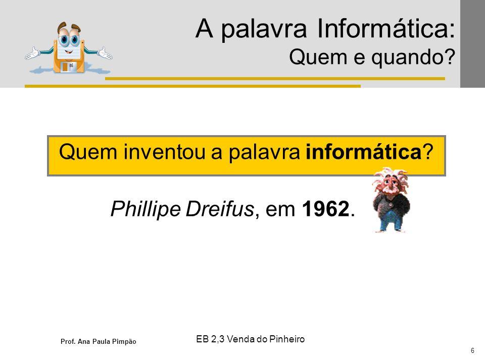 Prof. Ana Paula Pimpão 6 EB 2,3 Venda do Pinheiro A palavra Informática: Quem e quando? Quem inventou a palavra informática? Phillipe Dreifus, em 1962