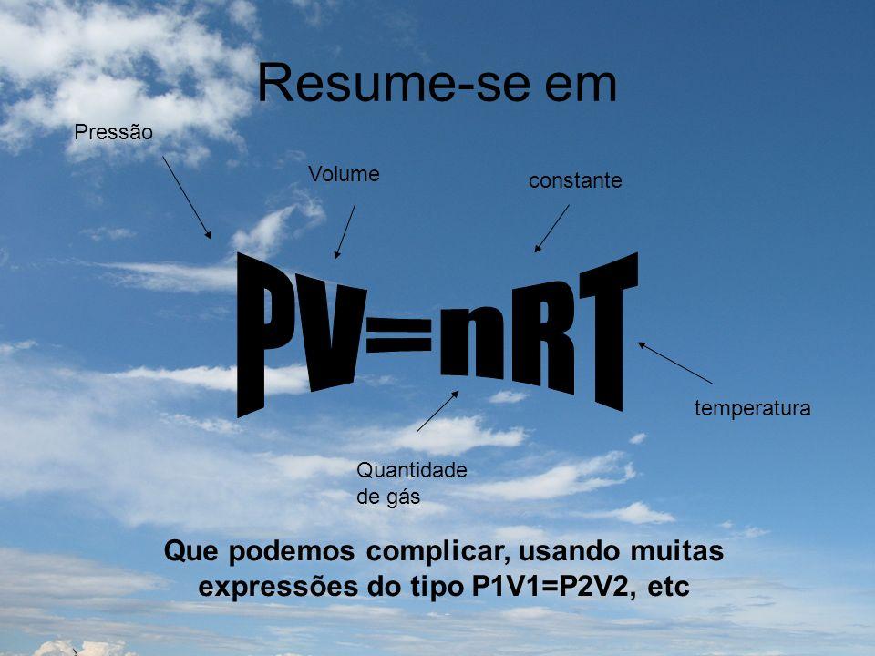 Resume-se em Que podemos complicar, usando muitas expressões do tipo P1V1=P2V2, etc Pressão Volume Quantidade de gás constante temperatura