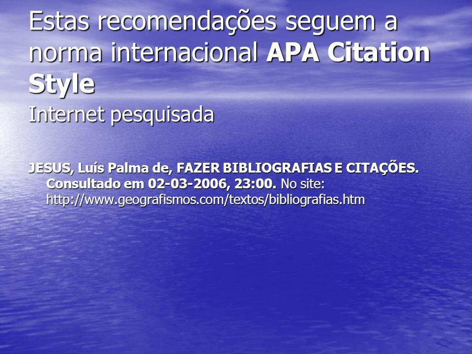 Estas recomendações seguem a norma internacional APA Citation Style Internet pesquisada JESUS, Luís Palma de, FAZER BIBLIOGRAFIAS E CITAÇÕES. Consulta