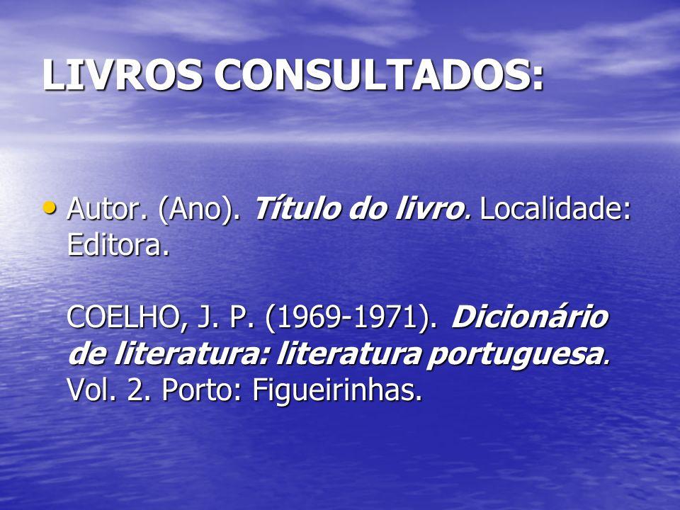 LIVROS CONSULTADOS: Autor. (Ano). Título do livro. Localidade: Editora. COELHO, J. P. (1969-1971). Dicionário de literatura: literatura portuguesa. Vo