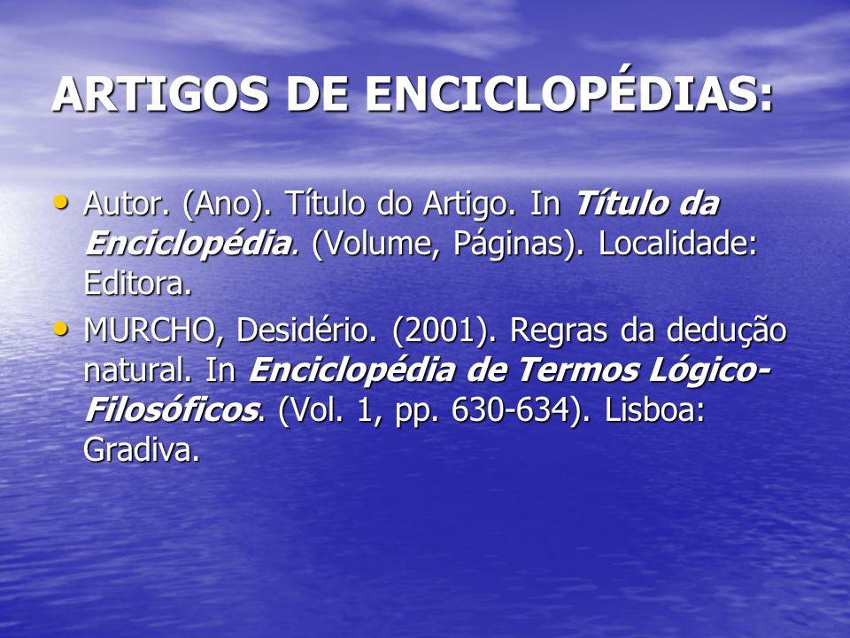 ARTIGOS DE ENCICLOPÉDIAS: Autor. (Ano). Título do Artigo. In Título da Enciclopédia. (Volume, Páginas). Localidade: Editora. MURCHO, Desidério. (2001)