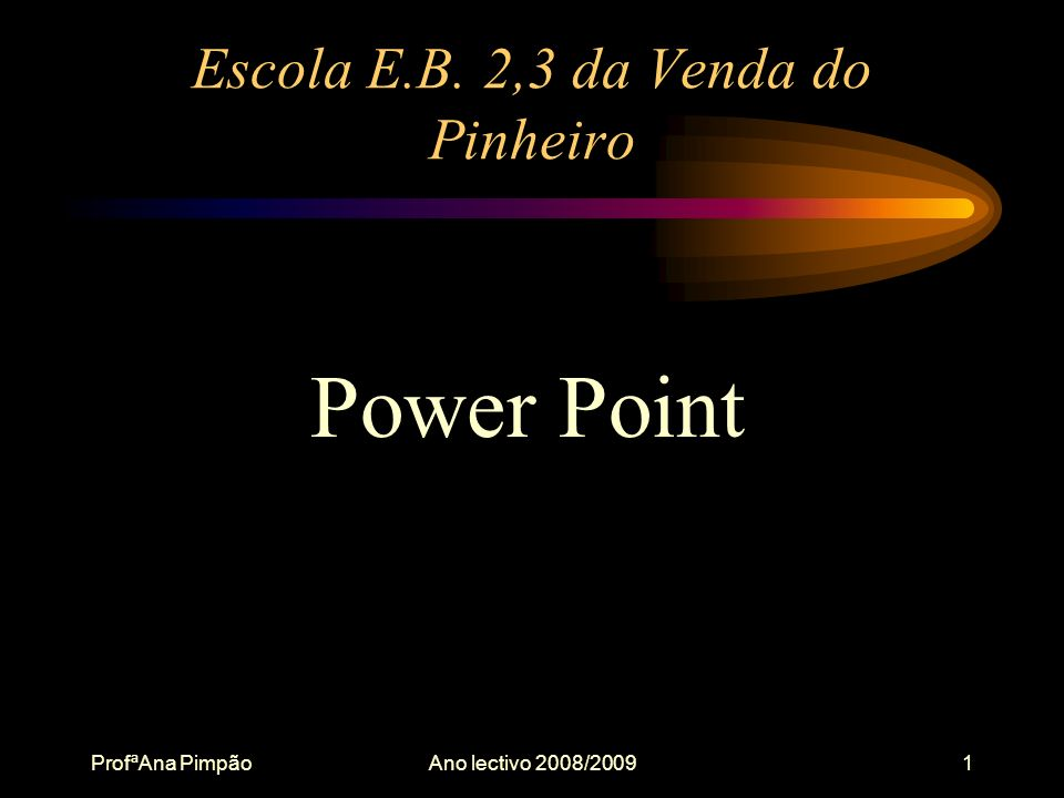 ProfªAna PimpãoAno lectivo 2008/20091 Escola E.B. 2,3 da Venda do Pinheiro Power Point