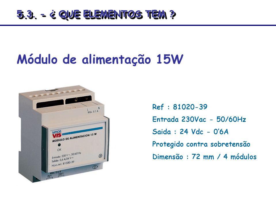 Ref : 81020-39 Entrada 230Vac - 50/60Hz Saida : 24 Vdc - 06A Protegido contra sobretensão Dimensão : 72 mm / 4 módulos Módulo de alimentação 15W 5.3.