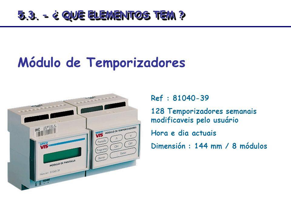 Módulo de Temporizadores Ref : 81040-39 128 Temporizadores semanais modificaveis pelo usuário Hora e dia actuais Dimensión : 144 mm / 8 módulos 5.3. -