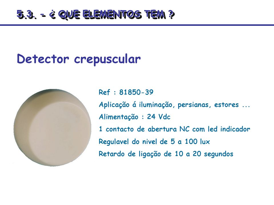 Detector crepuscular Ref : 81850-39 Aplicação á iluminação, persianas, estores... Alimentação : 24 Vdc 1 contacto de abertura NC com led indicador Reg