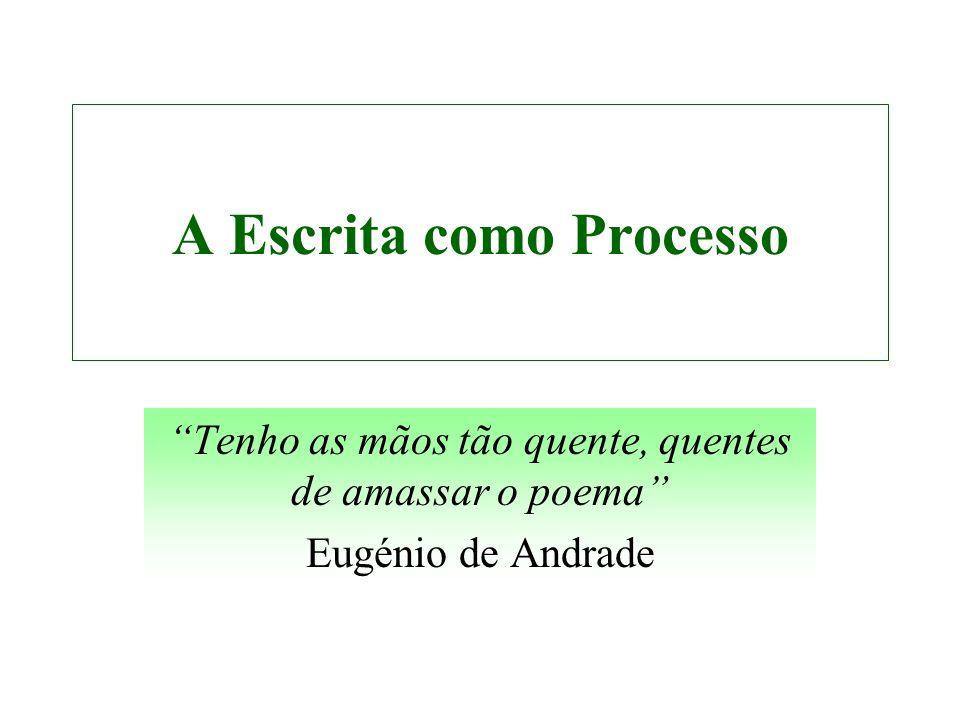 A Escrita como Processo Tenho as mãos tão quente, quentes de amassar o poema Eugénio de Andrade