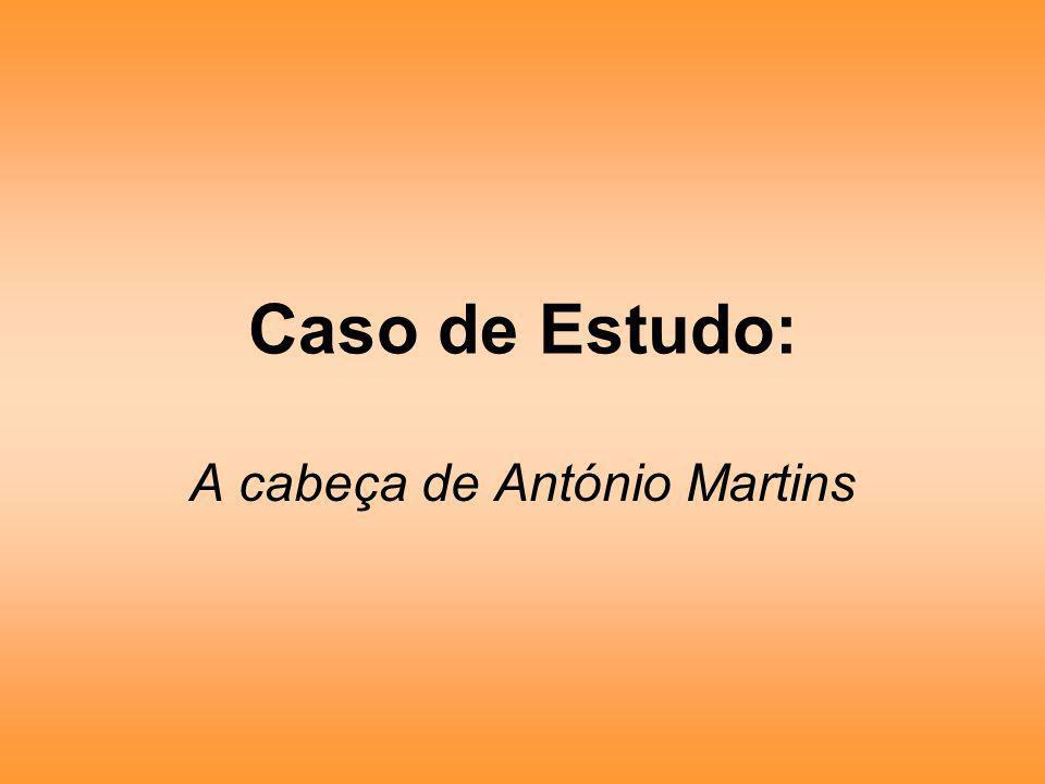 Caso de Estudo: A cabeça de António Martins