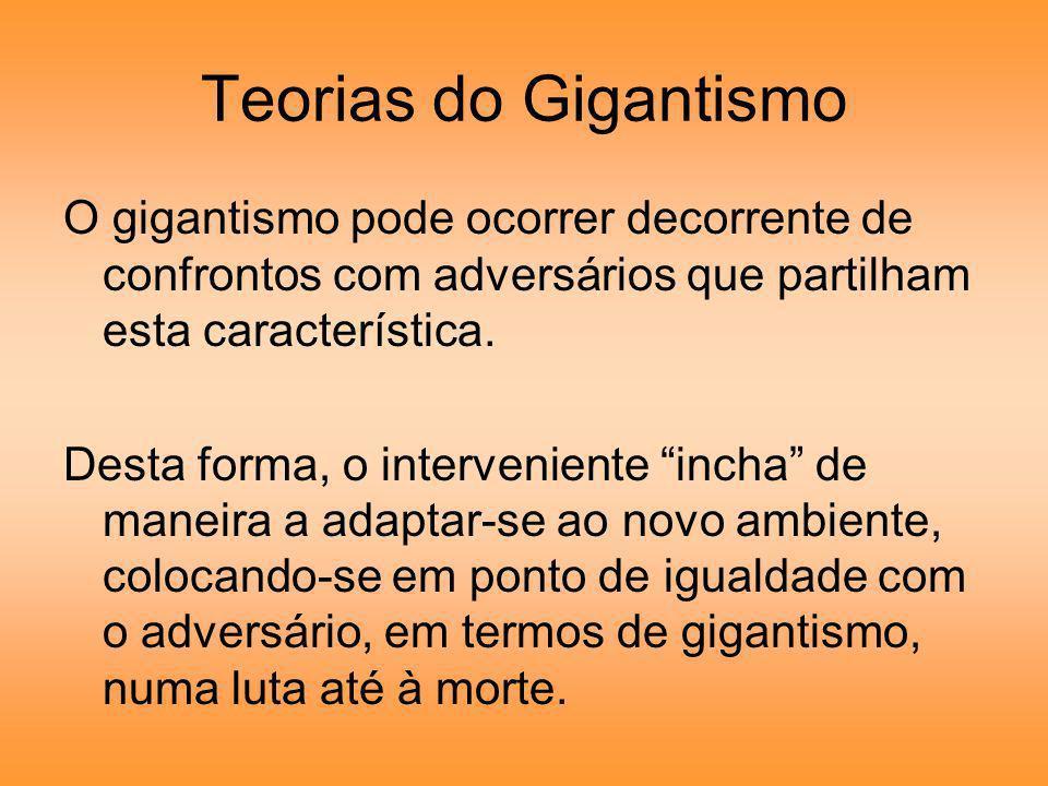 Teorias do Gigantismo O gigantismo pode ocorrer decorrente de confrontos com adversários que partilham esta característica. Desta forma, o intervenien