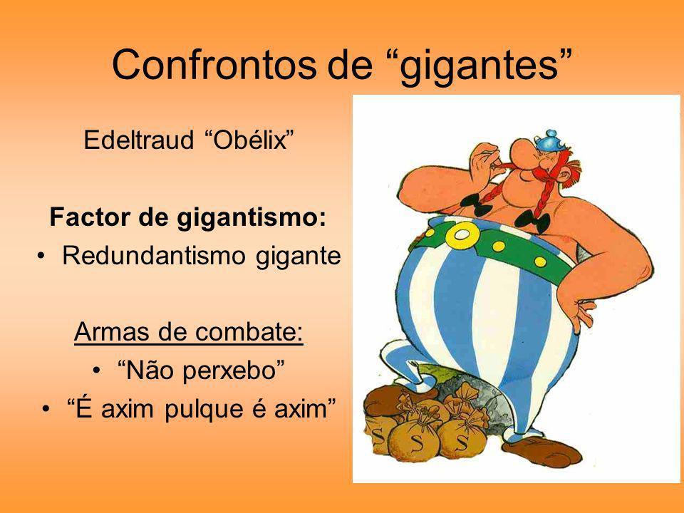 Confrontos de gigantes Edeltraud Obélix Factor de gigantismo: Redundantismo gigante Armas de combate: Não perxebo É axim pulque é axim