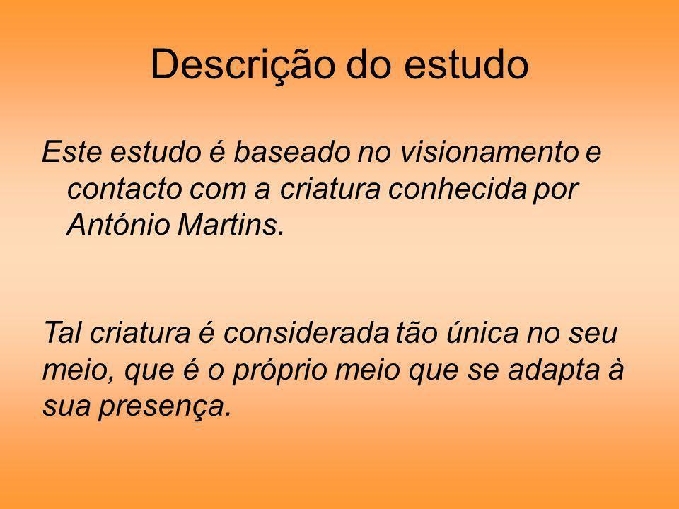 Descrição do estudo Este estudo é baseado no visionamento e contacto com a criatura conhecida por António Martins. Tal criatura é considerada tão únic