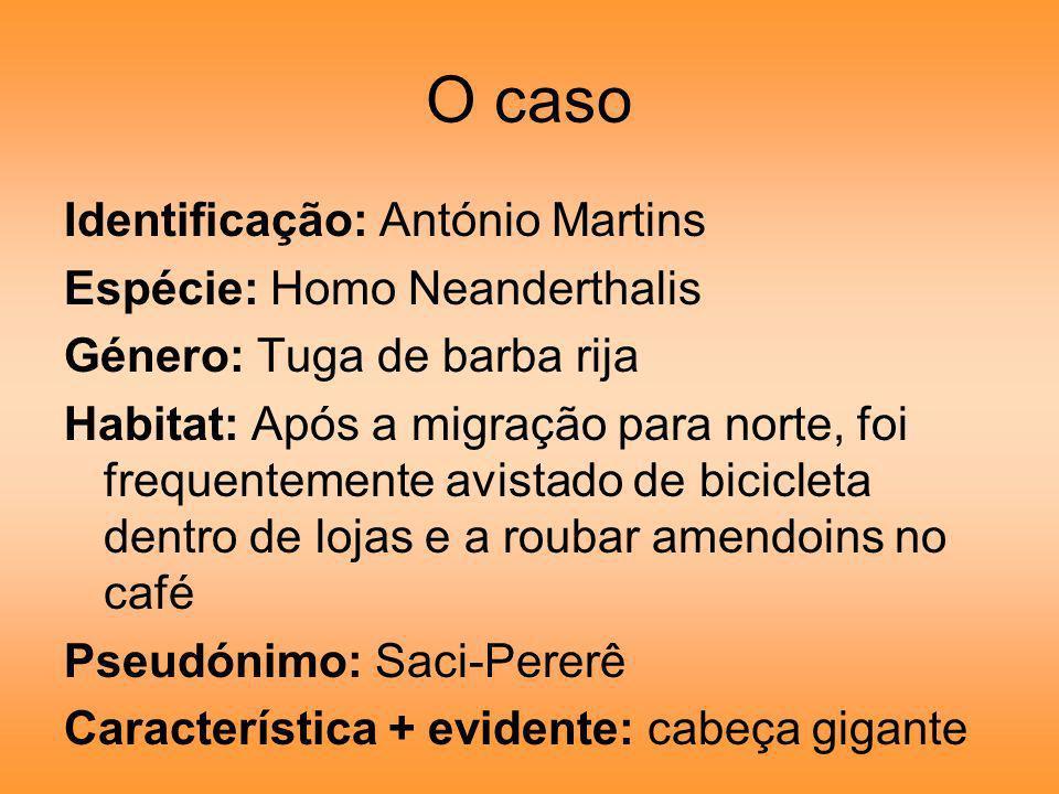 O caso Identificação: António Martins Espécie: Homo Neanderthalis Género: Tuga de barba rija Habitat: Após a migração para norte, foi frequentemente a
