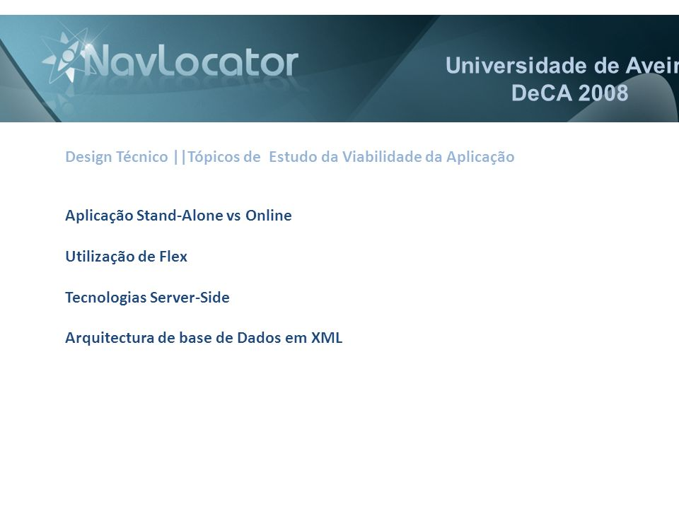 Universidade de Aveiro DeCA 2008 Aplicação Stand-Alone vs Online Utilização de Flex Tecnologias Server-Side Arquitectura de base de Dados em XML Design Técnico ||Tópicos de Estudo da Viabilidade da Aplicação