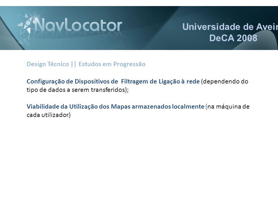 Universidade de Aveiro DeCA 2008 Configuração de Dispositivos de Filtragem de Ligação à rede (dependendo do tipo de dados a serem transferidos); Viabilidade da Utilização dos Mapas armazenados localmente (na máquina de cada utilizador) Design Técnico || Estudos em Progressão