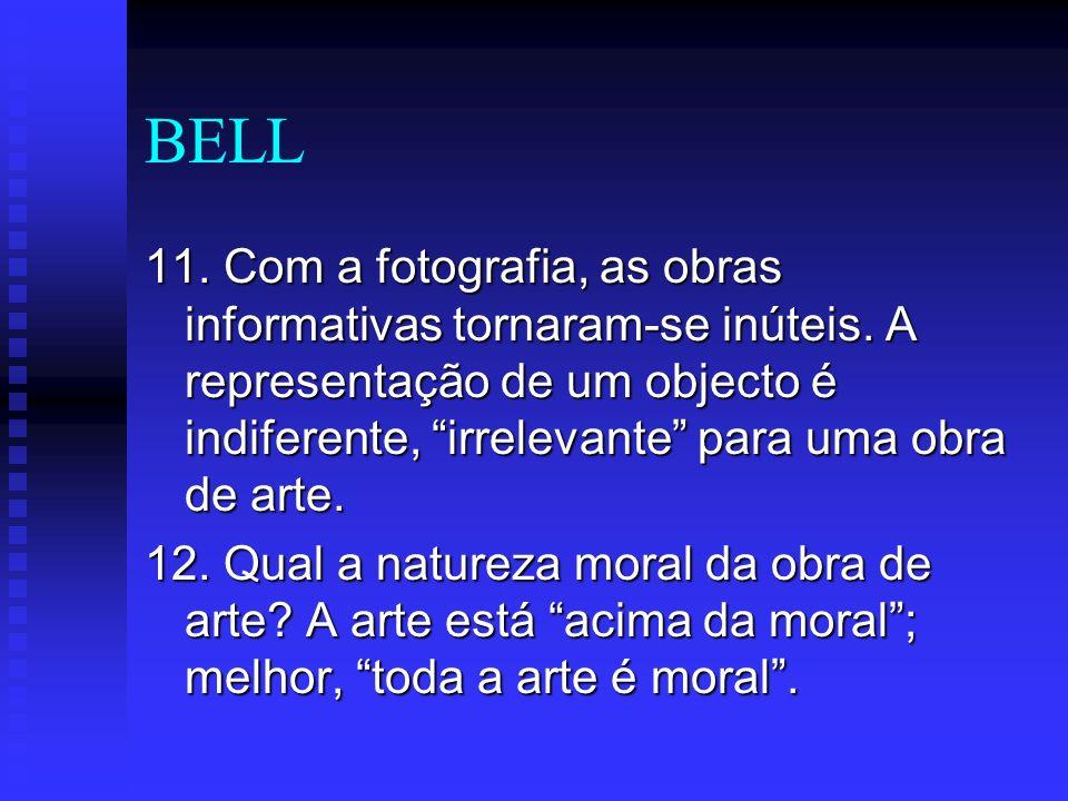 BELL 11. Com a fotografia, as obras informativas tornaram-se inúteis. A representação de um objecto é indiferente, irrelevante para uma obra de arte.