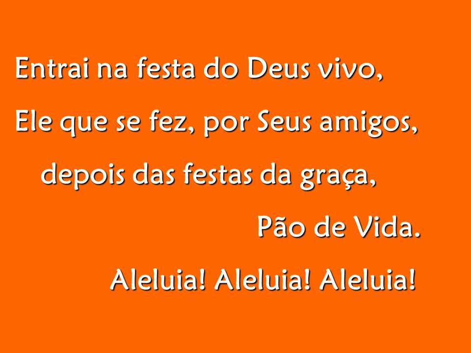 Entrai na festa do Deus vivo, Entrai na festa do Deus vivo, Ele que se fez, por Seus amigos, Ele que se fez, por Seus amigos, depois das festas da graça, depois das festas da graça, Pão de Vida.