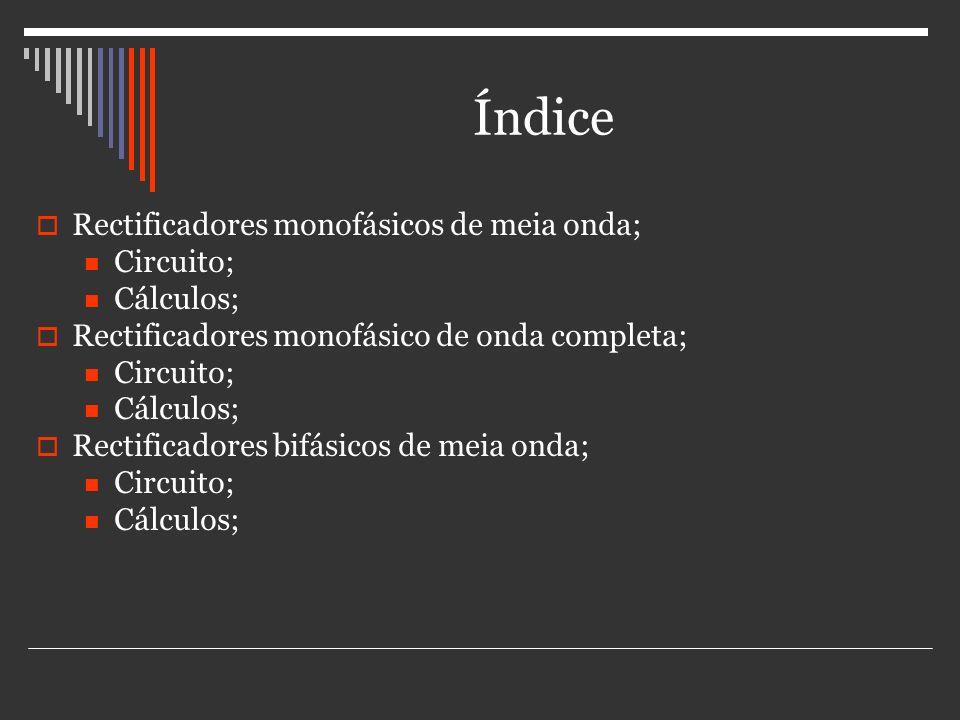 Índice Rectificadores monofásicos de meia onda; Circuito; Cálculos; Rectificadores monofásico de onda completa; Circuito; Cálculos; Rectificadores bif