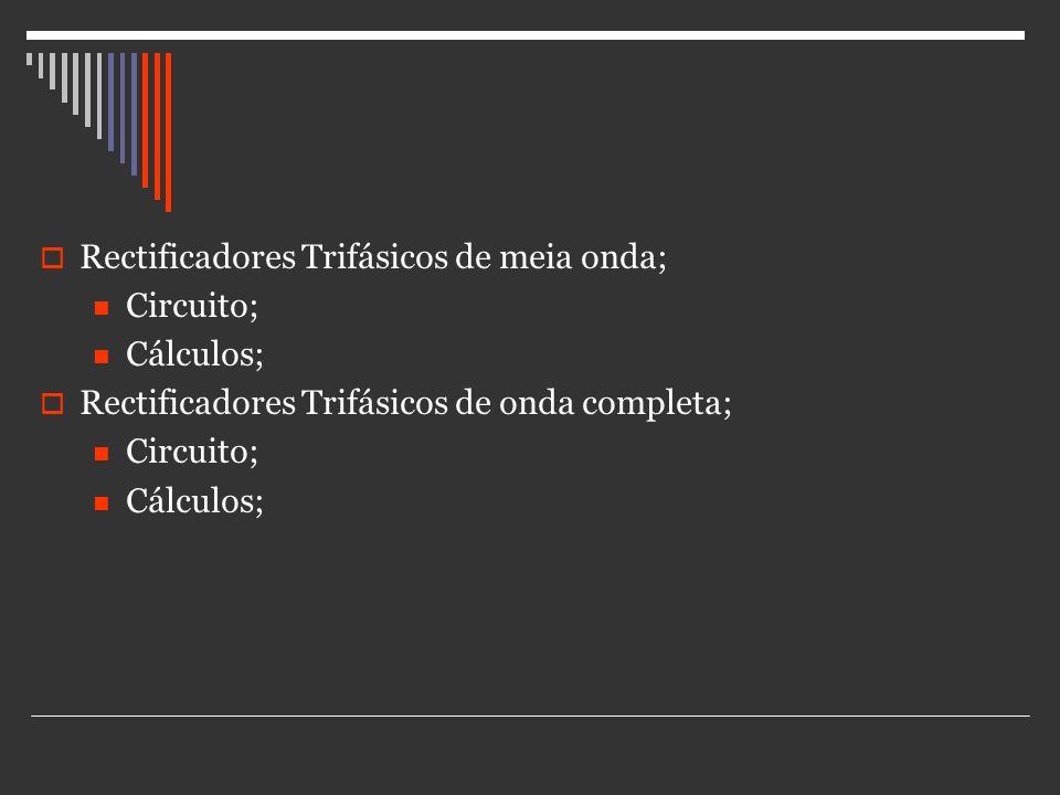 Rectificadores Trifásicos de meia onda; Circuito; Cálculos; Rectificadores Trifásicos de onda completa; Circuito; Cálculos;