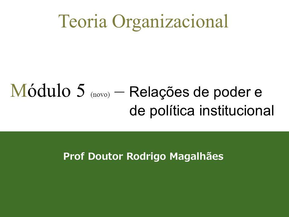 1 Teoria Organizacional Módulo 5 (novo) – Relações de poder e de política institucional Prof Doutor Rodrigo Magalhães