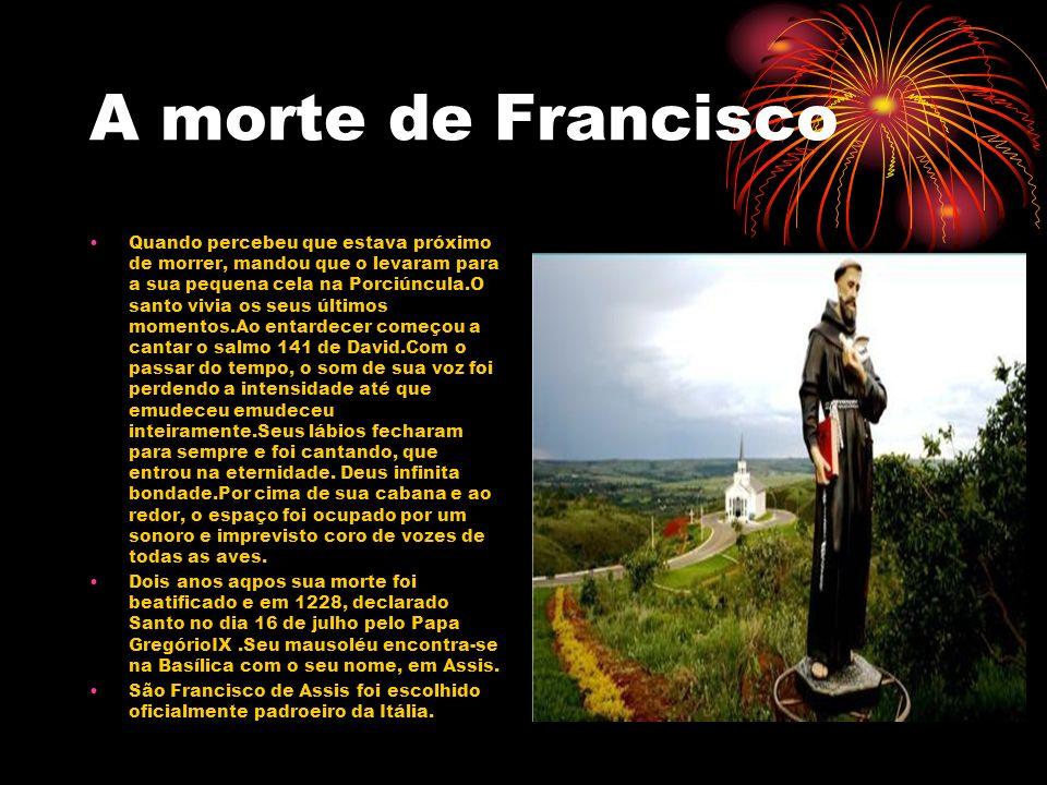 A morte de Francisco Quando percebeu que estava próximo de morrer, mandou que o levaram para a sua pequena cela na Porciúncula.O santo vivia os seus ú