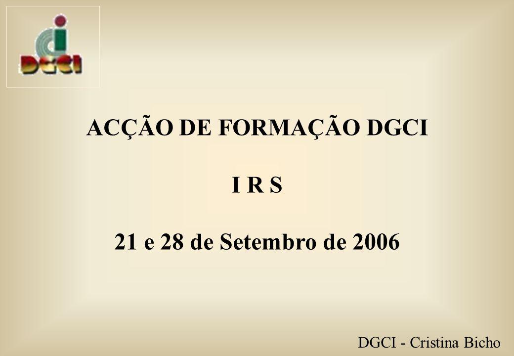 ACÇÃO DE FORMAÇÃO DGCI I R S 21 e 28 de Setembro de 2006 DGCI - Cristina Bicho