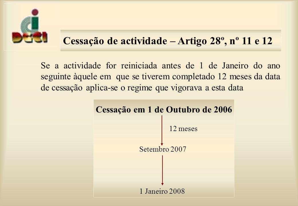 Cessação de actividade – Artigo 28º, nº 11 e 12 Se a actividade for reiniciada antes de 1 de Janeiro do ano seguinte àquele em que se tiverem completado 12 meses da data de cessação aplica-se o regime que vigorava a esta data Cessação em 1 de Outubro de 2006 12 meses Setembro 2007 1 Janeiro 2008