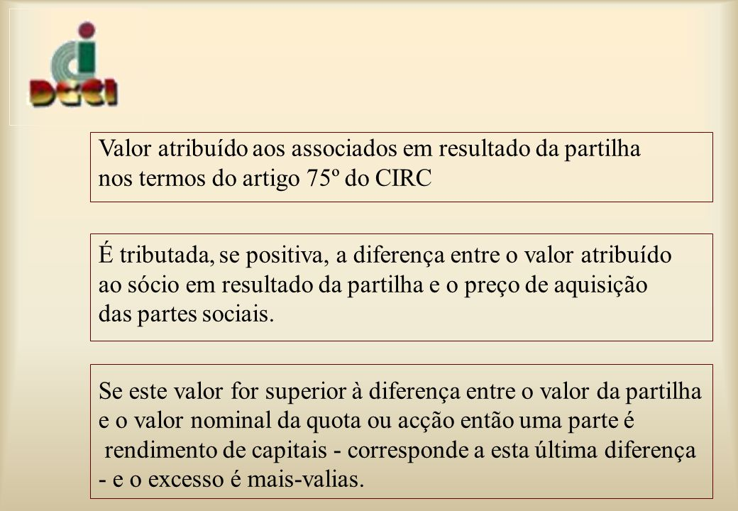 Valor atribuído aos associados em resultado da partilha nos termos do artigo 75º do CIRC É tributada, se positiva, a diferença entre o valor atribuído ao sócio em resultado da partilha e o preço de aquisição das partes sociais.