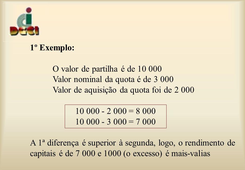 1º Exemplo: O valor de partilha é de 10 000 Valor nominal da quota é de 3 000 Valor de aquisição da quota foi de 2 000 10 000 - 2 000 = 8 000 10 000 - 3 000 = 7 000 A 1ª diferença é superior à segunda, logo, o rendimento de capitais é de 7 000 e 1000 (o excesso) é mais-valias