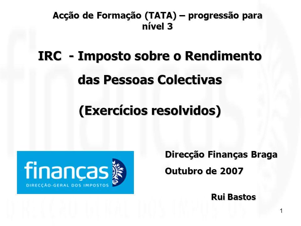 1 IRC - Imposto sobre o Rendimento das Pessoas Colectivas (Exercícios resolvidos) Direcção Finanças Braga Outubro de 2007 Rui Bastos Acção de Formação