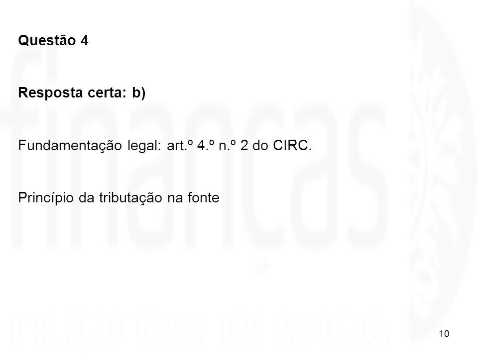 10 Questão 4 Resposta certa: b) Fundamentação legal: art.º 4.º n.º 2 do CIRC. Princípio da tributação na fonte