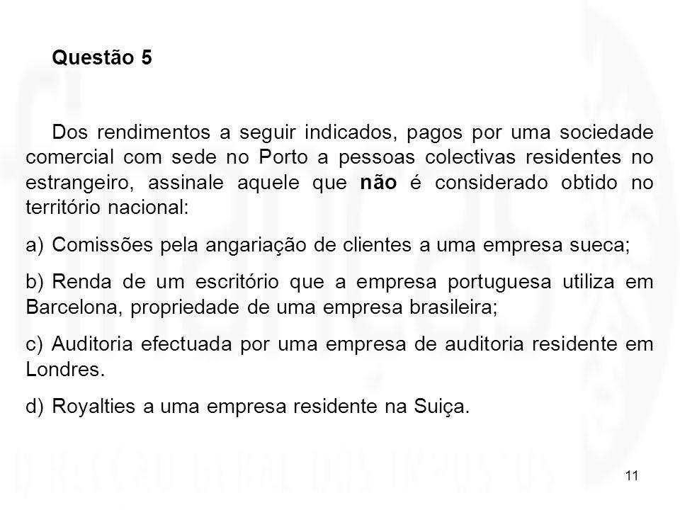 11 Questão 5 Dos rendimentos a seguir indicados, pagos por uma sociedade comercial com sede no Porto a pessoas colectivas residentes no estrangeiro, a