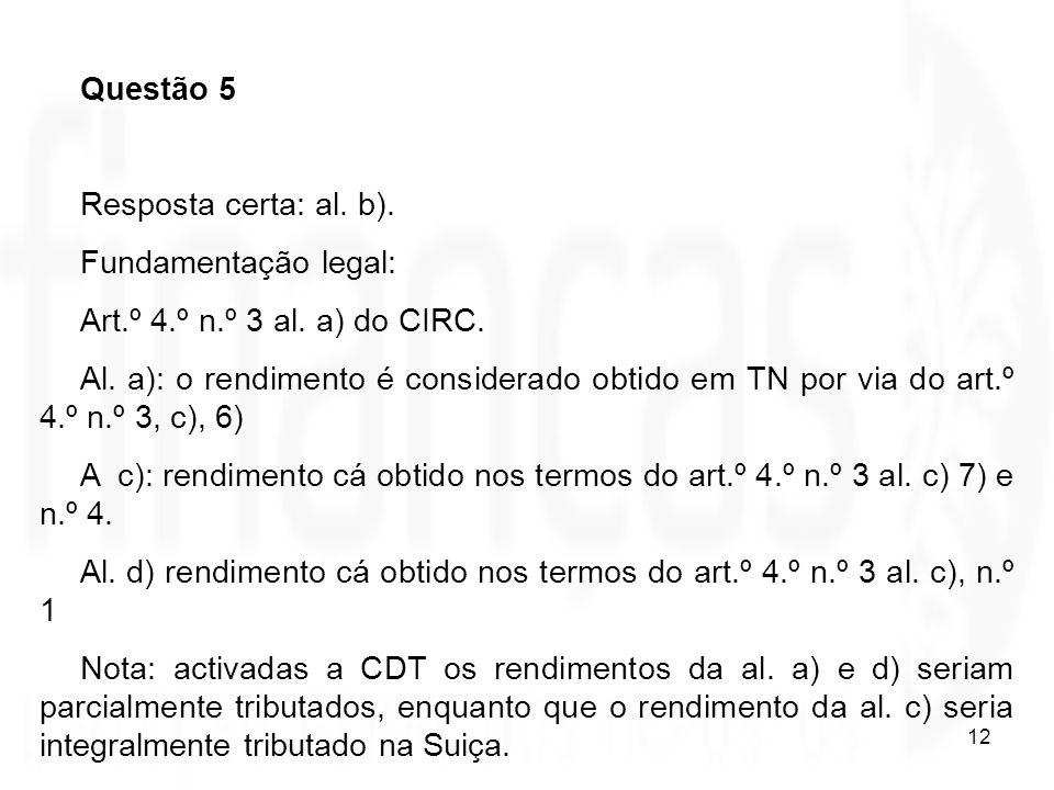 12 Questão 5 Resposta certa: al. b). Fundamentação legal: Art.º 4.º n.º 3 al. a) do CIRC. Al. a): o rendimento é considerado obtido em TN por via do a