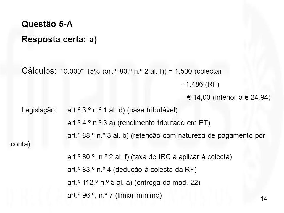 14 Questão 5-A Resposta certa: a) Cálculos: 10.000* 15% (art.º 80.º n.º 2 al. f)) = 1.500 (colecta) - 1.486 (RF) 14,00 (inferior a 24,94) Legislação: