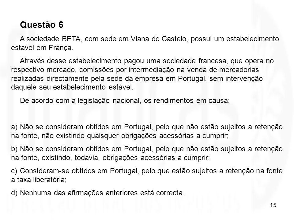 15 Questão 6 A sociedade BETA, com sede em Viana do Castelo, possui um estabelecimento estável em França. Através desse estabelecimento pagou uma soci
