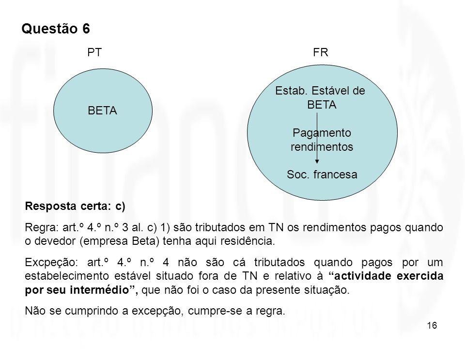 16 BETA Estab. Estável de BETA Pagamento rendimentos Soc. francesa PTFR Resposta certa: c) Regra: art.º 4.º n.º 3 al. c) 1) são tributados em TN os re