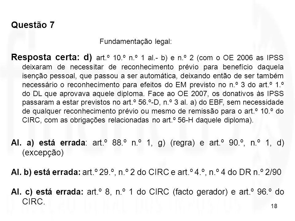 18 Questão 7 Fundamentação legal: Resposta certa: d) art.º 10.º n.º 1 al.- b) e n.º 2 (com o OE 2006 as IPSS deixaram de necessitar de reconhecimento